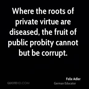 Felix Adler - Where the roots of private virtue are diseased, the fruit of public probity cannot but be corrupt.