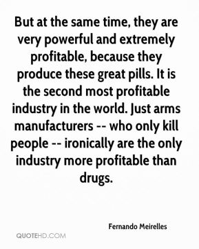 Fernando Meirelles - But at the same time, they are very powerful and extremely profitable, because they produce these great pills. It is the second most profitable industry in the world. Just arms manufacturers -- who only kill people -- ironically are the only industry more profitable than drugs.