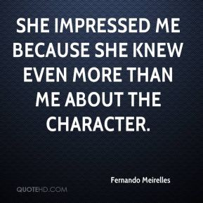 Fernando Meirelles - She impressed me because she knew even more than me about the character.