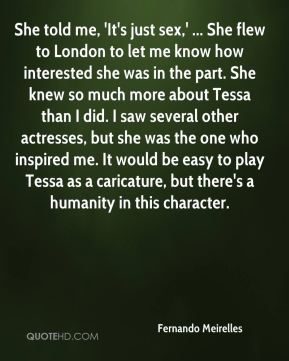 Fernando Meirelles - She told me, 'It's just sex,' ... She flew to London to let me know how interested she was in the part. She knew so much more about Tessa than I did. I saw several other actresses, but she was the one who inspired me. It would be easy to play Tessa as a caricature, but there's a humanity in this character.