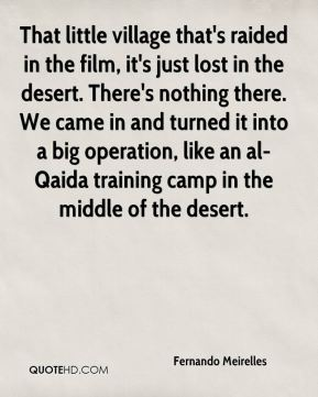 Fernando Meirelles - That little village that's raided in the film, it's just lost in the desert. There's nothing there. We came in and turned it into a big operation, like an al-Qaida training camp in the middle of the desert.