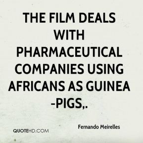 Fernando Meirelles - The film deals with pharmaceutical companies using Africans as guinea-pigs.