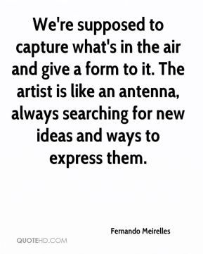 Fernando Meirelles - We're supposed to capture what's in the air and give a form to it. The artist is like an antenna, always searching for new ideas and ways to express them.