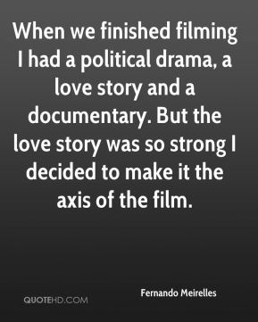Fernando Meirelles - When we finished filming I had a political drama, a love story and a documentary. But the love story was so strong I decided to make it the axis of the film.