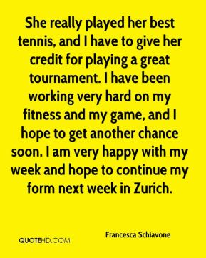Francesca Schiavone - She really played her best tennis, and I have to give her credit for playing a great tournament. I have been working very hard on my fitness and my game, and I hope to get another chance soon. I am very happy with my week and hope to continue my form next week in Zurich.