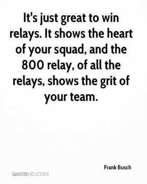 Frank Busch - It's just great to win relays. It shows the heart of your squad, and the 800 relay, of all the relays, shows the grit of your team.