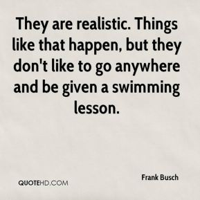 Frank Busch - They are realistic. Things like that happen, but they don't like to go anywhere and be given a swimming lesson.