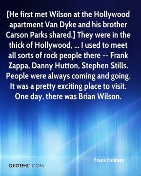 Frank Holmes - [He first met Wilson at the Hollywood apartment Van Dyke and his brother Carson Parks shared.] They were in the thick of Hollywood, ... I used to meet all sorts of rock people there -- Frank Zappa, Danny Hutton, Stephen Stills. People were always coming and going. It was a pretty exciting place to visit. One day, there was Brian Wilson.