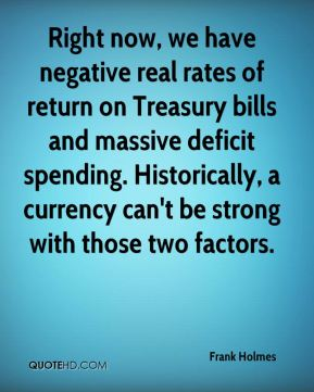 Frank Holmes - Right now, we have negative real rates of return on Treasury bills and massive deficit spending. Historically, a currency can't be strong with those two factors.