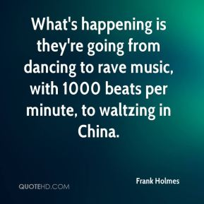 Frank Holmes - What's happening is they're going from dancing to rave music, with 1000 beats per minute, to waltzing in China.