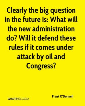 Frank O'Donnell - Clearly the big question in the future is: What will the new administration do? Will it defend these rules if it comes under attack by oil and Congress?