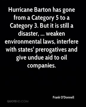 Frank O'Donnell - Hurricane Barton has gone from a Category 5 to a Category 3. But it is still a disaster, ... weaken environmental laws, interfere with states' prerogatives and give undue aid to oil companies.