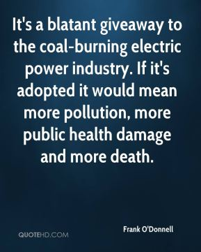 Frank O'Donnell - It's a blatant giveaway to the coal-burning electric power industry. If it's adopted it would mean more pollution, more public health damage and more death.