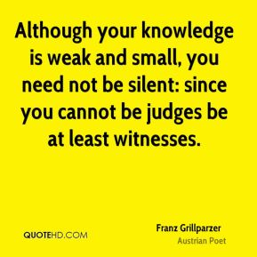 Although your knowledge is weak and small, you need not be silent: since you cannot be judges be at least witnesses.