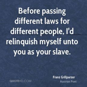 Before passing different laws for different people, I'd relinquish myself unto you as your slave.