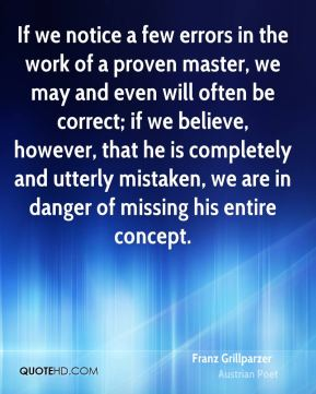 Franz Grillparzer - If we notice a few errors in the work of a proven master, we may and even will often be correct; if we believe, however, that he is completely and utterly mistaken, we are in danger of missing his entire concept.