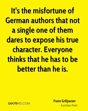 It's the misfortune of German authors that not a single one of them dares to expose his true character. Everyone thinks that he has to be better than he is.