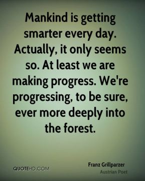 Mankind is getting smarter every day. Actually, it only seems so. At least we are making progress. We're progressing, to be sure, ever more deeply into the forest.
