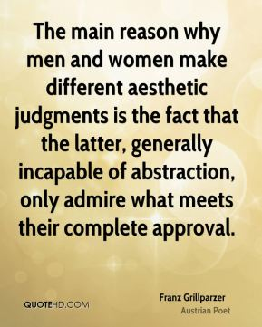 Franz Grillparzer - The main reason why men and women make different aesthetic judgments is the fact that the latter, generally incapable of abstraction, only admire what meets their complete approval.
