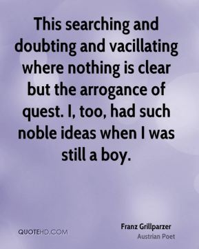 Franz Grillparzer - This searching and doubting and vacillating where nothing is clear but the arrogance of quest. I, too, had such noble ideas when I was still a boy.