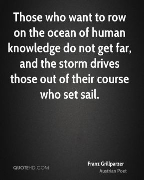 Franz Grillparzer - Those who want to row on the ocean of human knowledge do not get far, and the storm drives those out of their course who set sail.