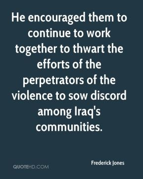 Frederick Jones - He encouraged them to continue to work together to thwart the efforts of the perpetrators of the violence to sow discord among Iraq's communities.