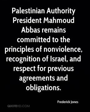 Frederick Jones - Palestinian Authority President Mahmoud Abbas remains committed to the principles of nonviolence, recognition of Israel, and respect for previous agreements and obligations.