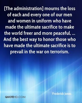 [The administration] mourns the loss of each and every one of our men and women in uniform who have made the ultimate sacrifice to make the world freer and more peaceful, ... And the best way to honor those who have made the ultimate sacrifice is to prevail in the war on terrorism.
