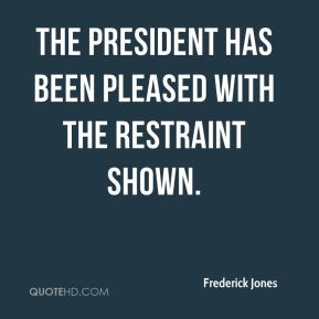 The president has been pleased with the restraint shown.