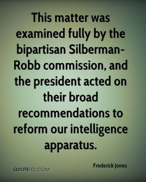 This matter was examined fully by the bipartisan Silberman-Robb commission, and the president acted on their broad recommendations to reform our intelligence apparatus.