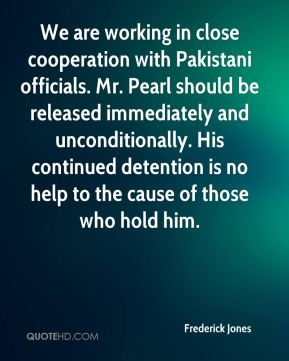 We are working in close cooperation with Pakistani officials. Mr. Pearl should be released immediately and unconditionally. His continued detention is no help to the cause of those who hold him.