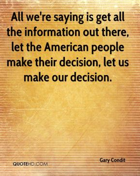 Gary Condit - All we're saying is get all the information out there, let the American people make their decision, let us make our decision.