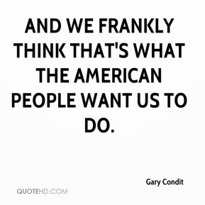 Gary Condit - and we frankly think that's what the American people want us to do.
