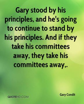 Gary stood by his principles, and he's going to continue to stand by his principles. And if they take his committees away, they take his committees away.