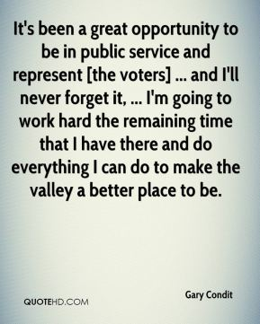 Gary Condit - It's been a great opportunity to be in public service and represent [the voters] ... and I'll never forget it, ... I'm going to work hard the remaining time that I have there and do everything I can do to make the valley a better place to be.