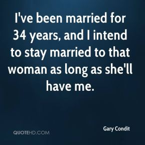 Gary Condit - I've been married for 34 years, and I intend to stay married to that woman as long as she'll have me.