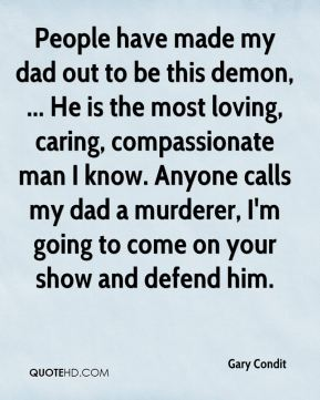 Gary Condit - People have made my dad out to be this demon, ... He is the most loving, caring, compassionate man I know. Anyone calls my dad a murderer, I'm going to come on your show and defend him.