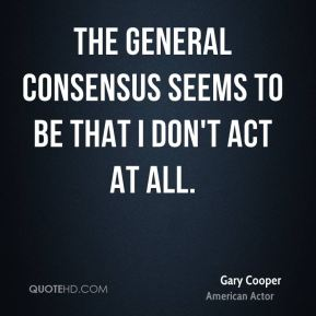 Gary Cooper - The general consensus seems to be that I don't act at all.