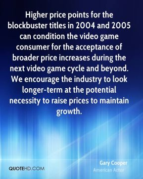 Higher price points for the blockbuster titles in 2004 and 2005 can condition the video game consumer for the acceptance of broader price increases during the next video game cycle and beyond. We encourage the industry to look longer-term at the potential necessity to raise prices to maintain growth.