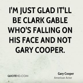 I'm just glad it'll be Clark Gable who's falling on his face and not Gary Cooper.