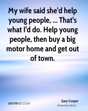 Gary Cooper - My wife said she'd help young people, ... That's what I'd do. Help young people, then buy a big motor home and get out of town.