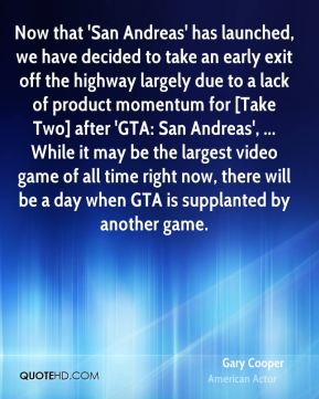 Now that 'San Andreas' has launched, we have decided to take an early exit off the highway largely due to a lack of product momentum for [Take Two] after 'GTA: San Andreas', ... While it may be the largest video game of all time right now, there will be a day when GTA is supplanted by another game.