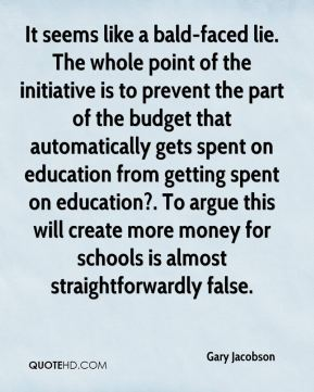 Gary Jacobson - It seems like a bald-faced lie. The whole point of the initiative is to prevent the part of the budget that automatically gets spent on education from getting spent on education?. To argue this will create more money for schools is almost straightforwardly false.