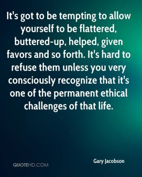 Gary Jacobson - It's got to be tempting to allow yourself to be flattered, buttered-up, helped, given favors and so forth. It's hard to refuse them unless you very consciously recognize that it's one of the permanent ethical challenges of that life.