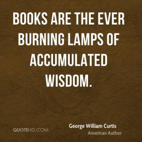 George William Curtis - Books are the ever burning lamps of accumulated wisdom.