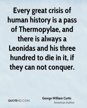 Every great crisis of human history is a pass of Thermopylae, and there is always a Leonidas and his three hundred to die in it, if they can not conquer.