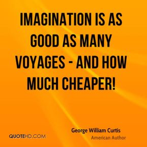 Imagination is as good as many voyages - and how much cheaper!