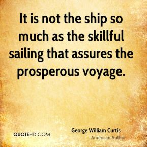 George William Curtis - It is not the ship so much as the skillful sailing that assures the prosperous voyage.