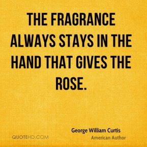 George William Curtis - The fragrance always stays in the hand that gives the rose.