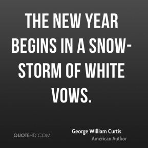 George William Curtis - The new year begins in a snow-storm of white vows.